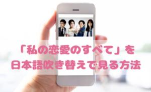 私の恋愛のすべてを日本語吹き替えで見るなら?無料動画やDVDをチェック